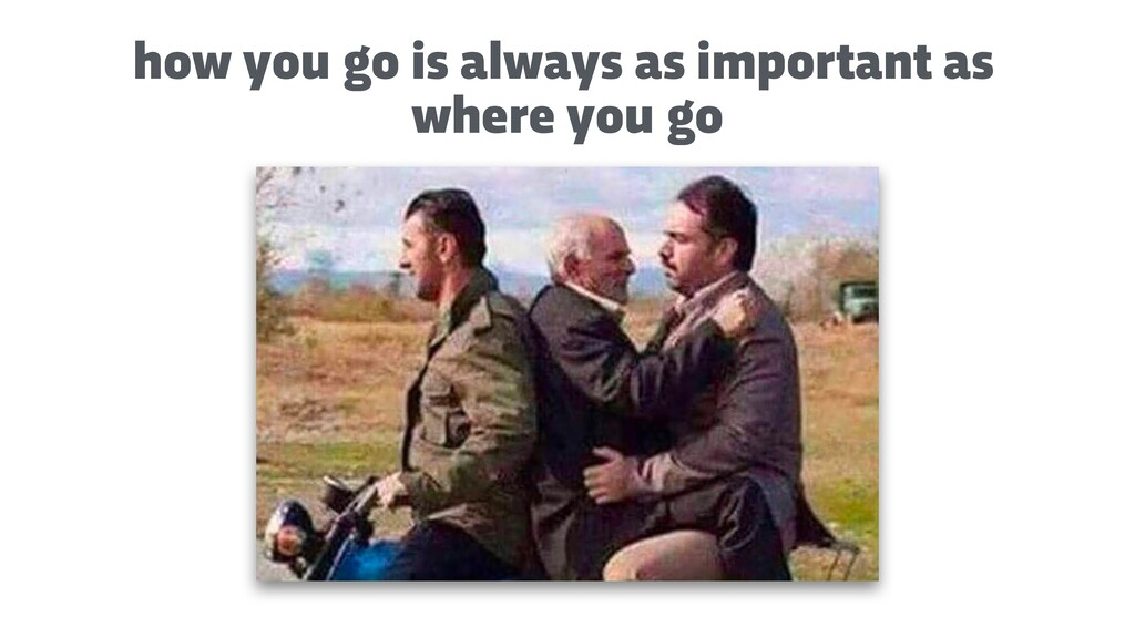 how you go is always as important as where you ...