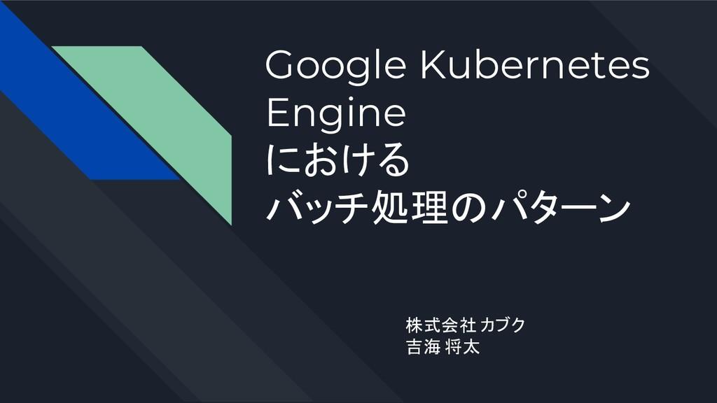 Google Kubernetes Engine における バッチ処理のパターン 株式会社 カ...