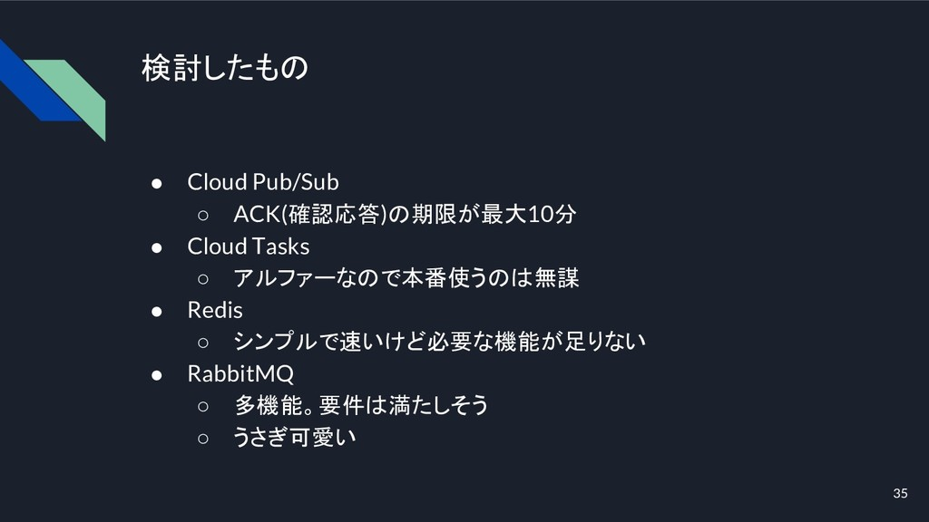 検討したもの ● Cloud Pub/Sub ○ ACK(確認応答)の期限が最大10分 ● C...