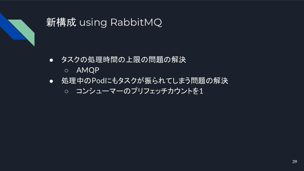 新構成 using RabbitMQ ● タスクの処理時間の上限の問題の解決 ○ AMQP ●...