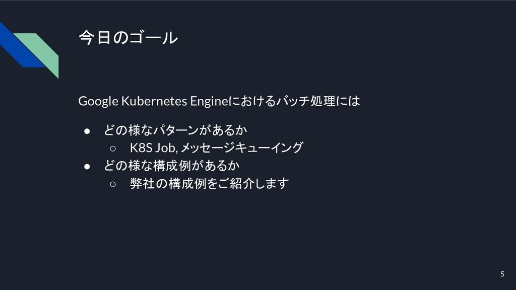 今日のゴール Google Kubernetes Engineにおけるバッチ処理には ● どの...