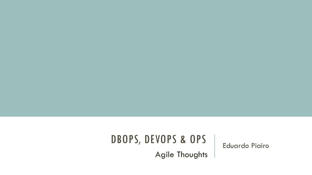 DBOPS, DEVOPS & OPS Eduardo Piairo Agile Though...