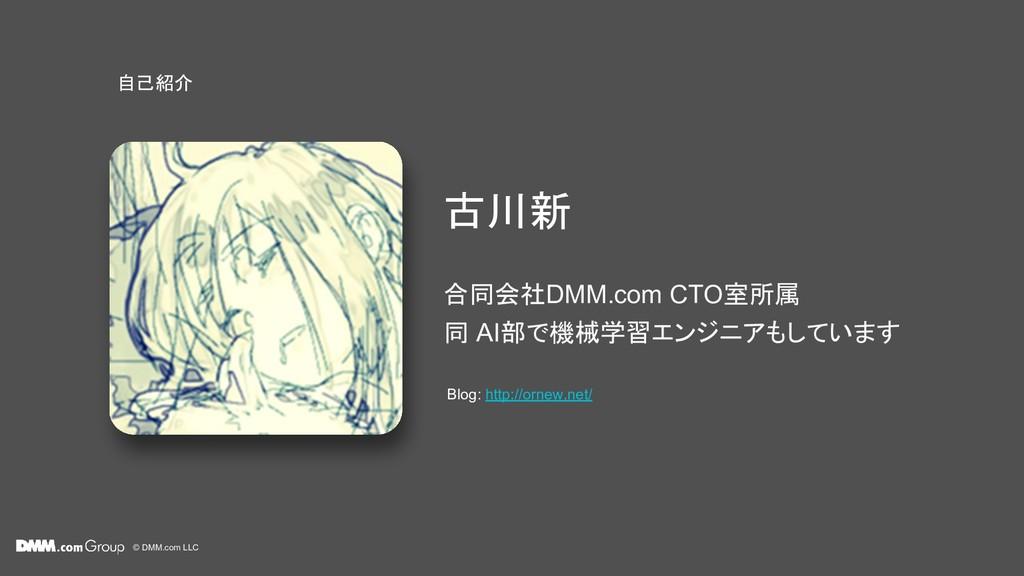 © DMM.com LLC 古川新 自己紹介 合同会社DMM.com CTO室所属 同 AI部...
