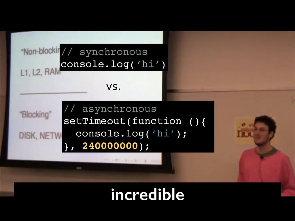 // synchronous! console.log('hi') // asynchrono...