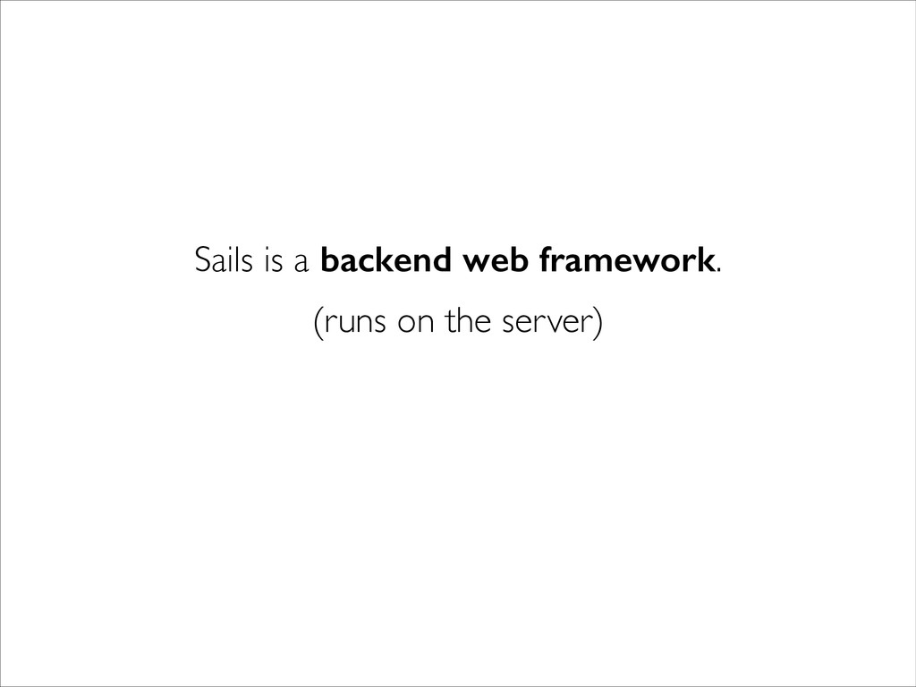 Sails is a backend web framework. (runs on the ...