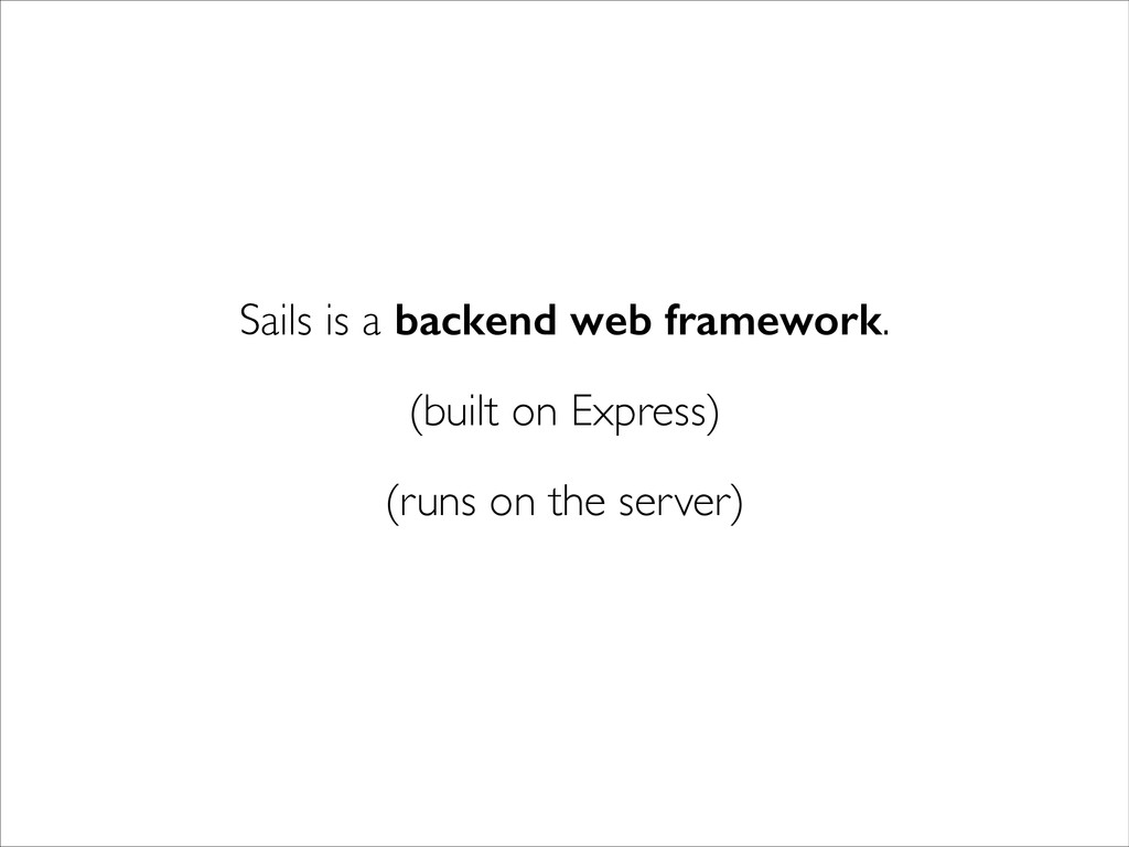 Sails is a backend web framework. (built on Exp...