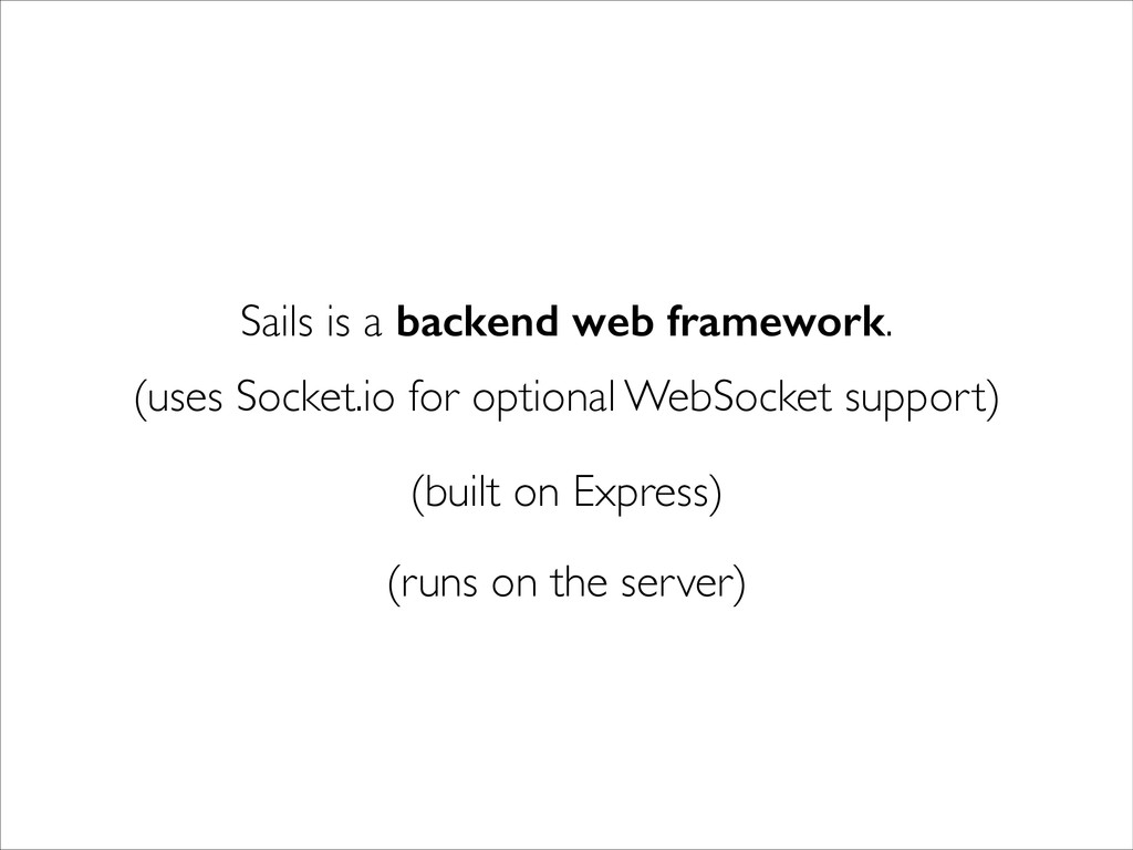 Sails is a backend web framework. (uses Socket....