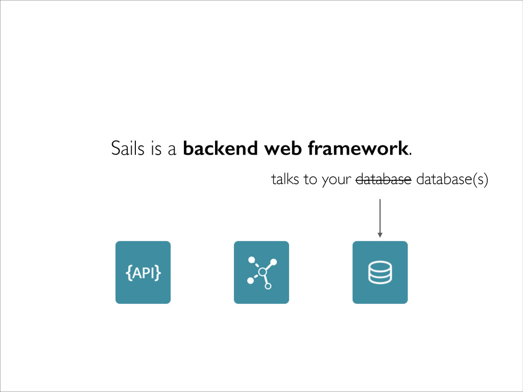 talks to your database database(s) Sails is a b...