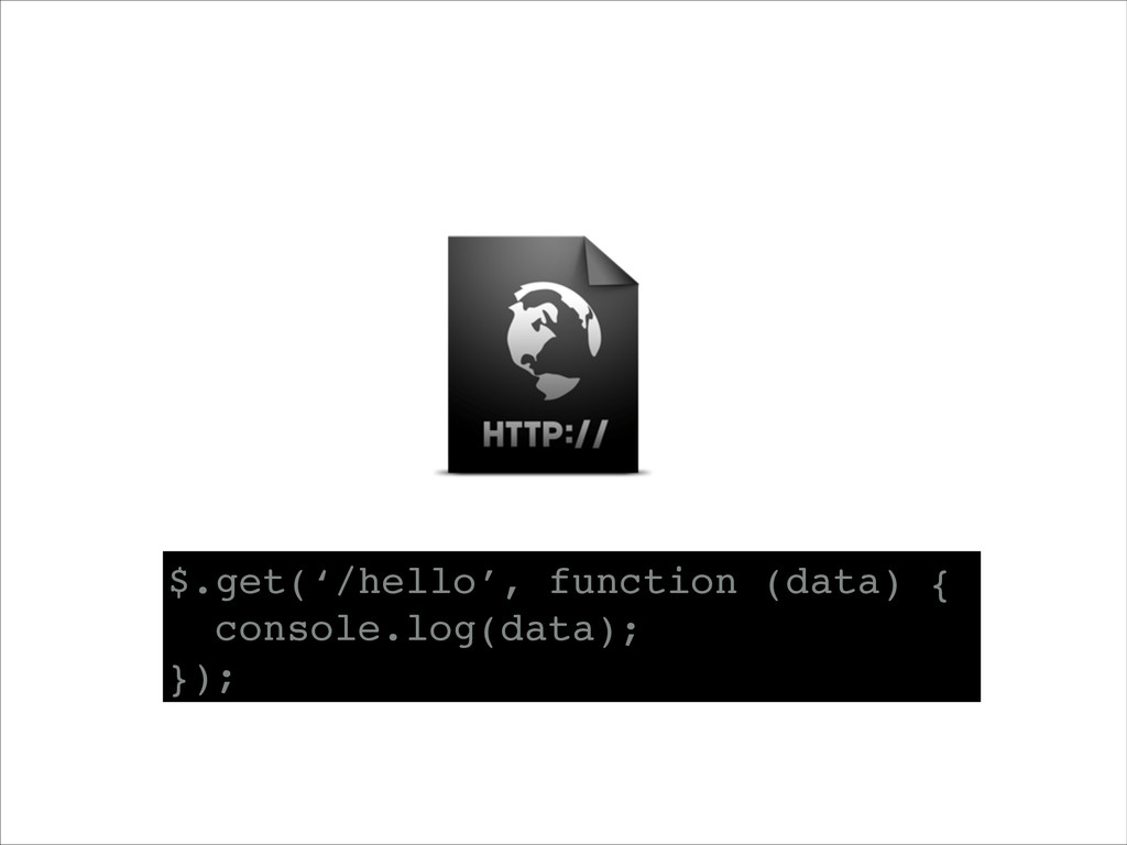 $.get('/hello', function (data) {! console.log(...