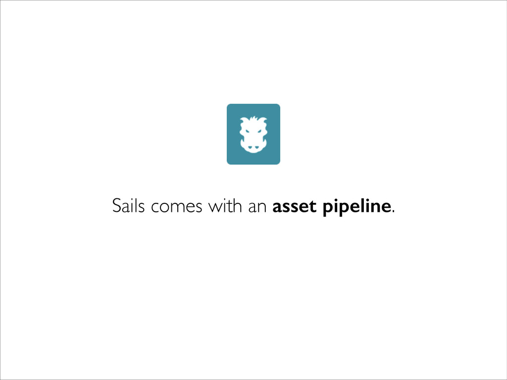 Sails comes with an asset pipeline.
