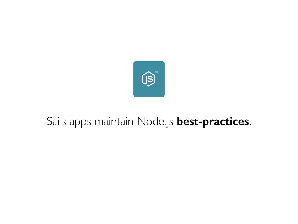 Sails apps maintain Node.js best-practices.