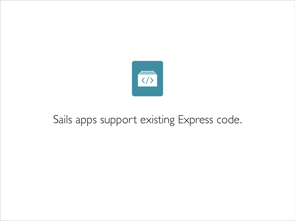 Sails apps support existing Express code.
