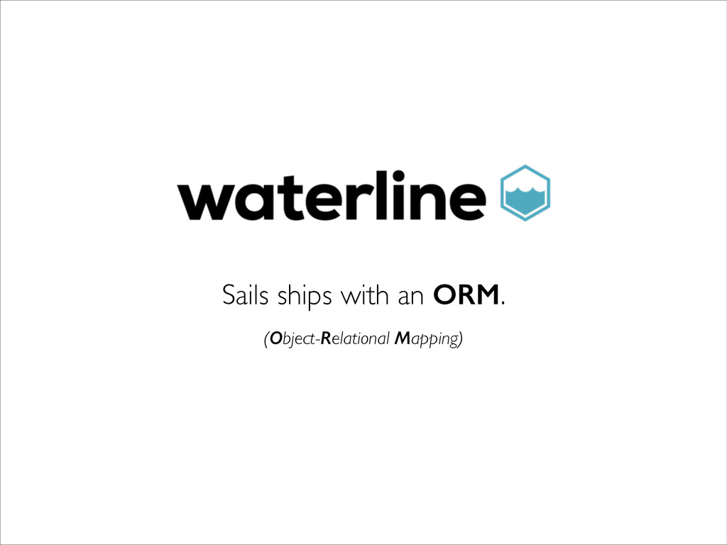 Sails ships with an ORM. (Object-Relational Map...