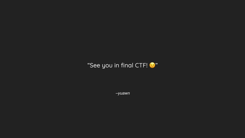"""–yuawn """"See you in final CTF! """""""
