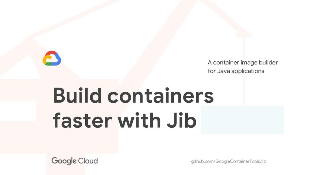 github.com/GoogleContainerTools/jib Build conta...
