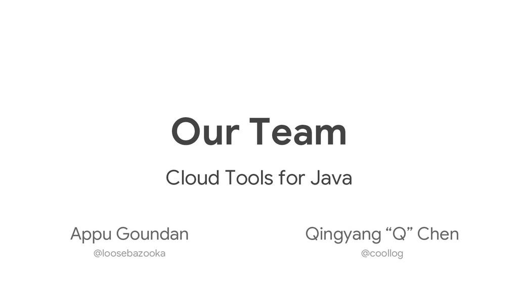 Our Team Cloud Tools for Java Appu Goundan @loo...