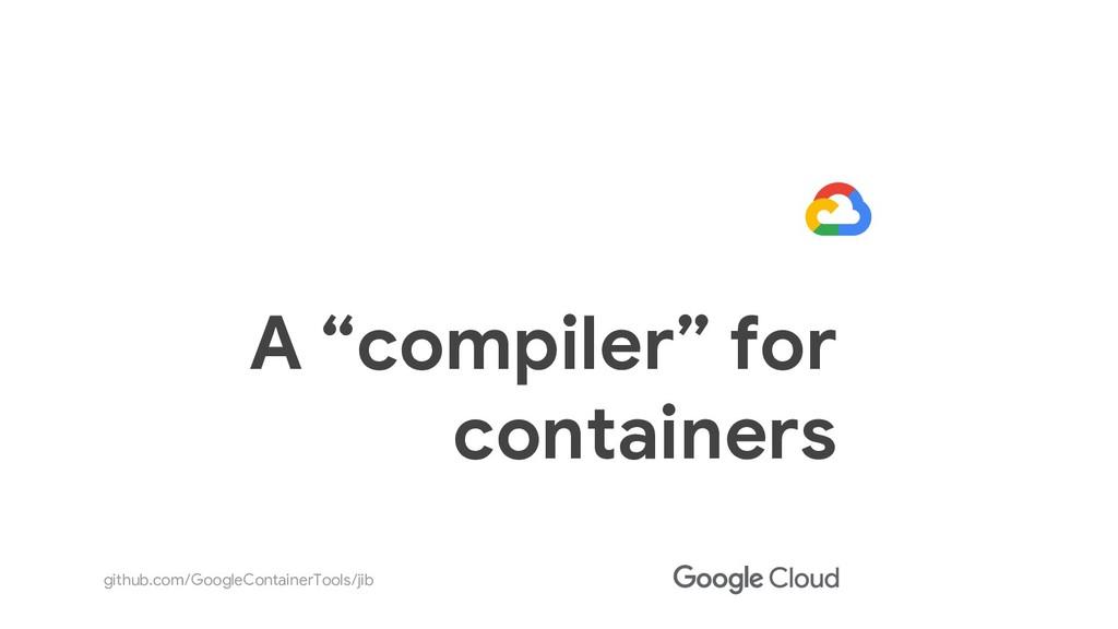 "github.com/GoogleContainerTools/jib A ""compiler..."