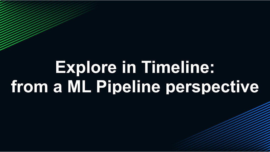 Explore in Timeline: from a ML Pipeline perspec...