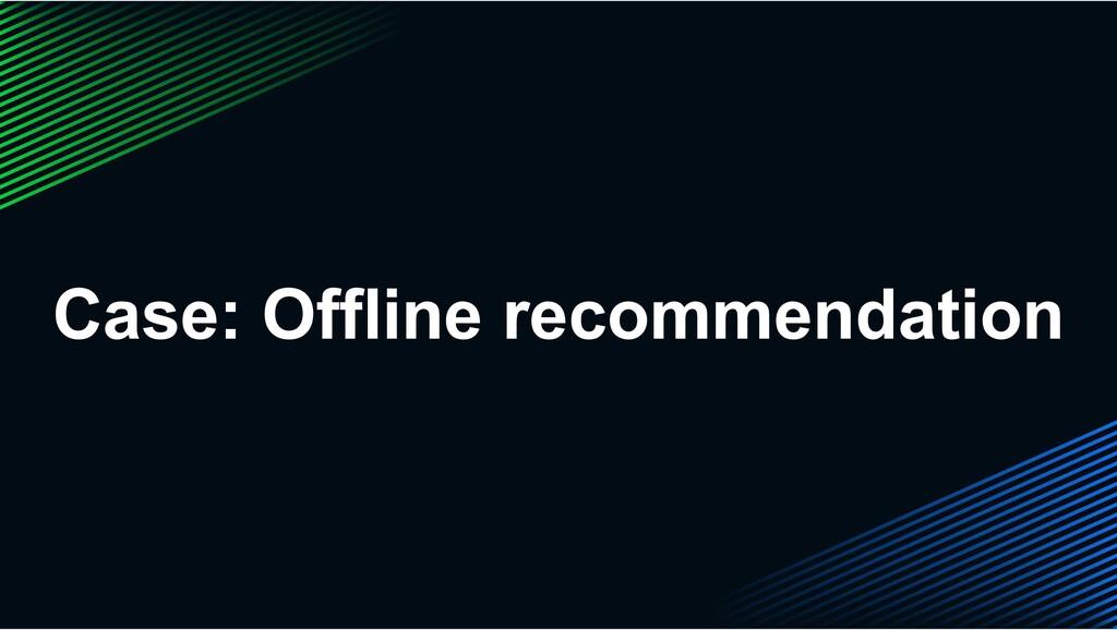 Case: Offline recommendation