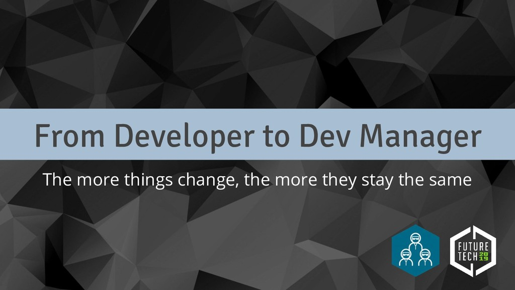 From Developer to Dev Manager The more things c...