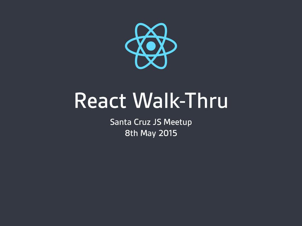React Walk-Thru Santa Cruz JS Meetup 8th May 20...