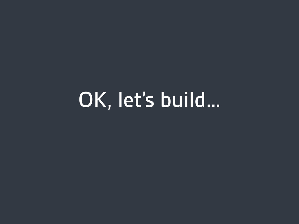 OK, let's build…