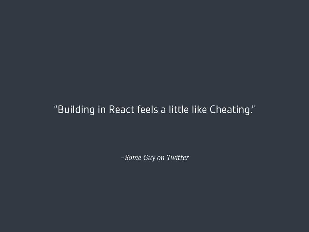 "–Some Guy on Twitter ""Building in React feels a..."