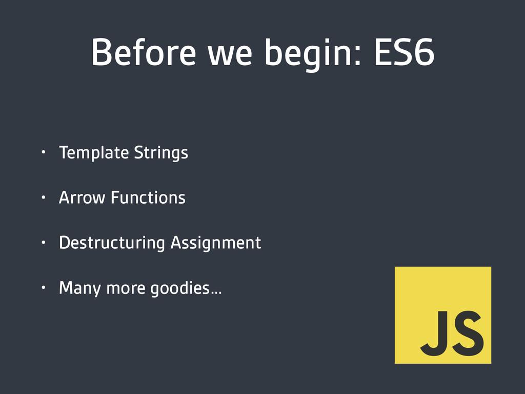 Before we begin: ES6 • Template Strings • Arrow...