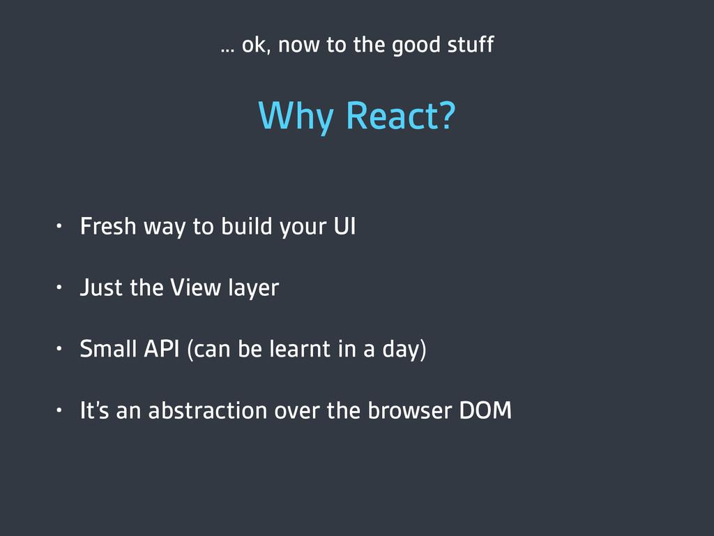 … ok, now to the good stuff Why React? • Fresh ...