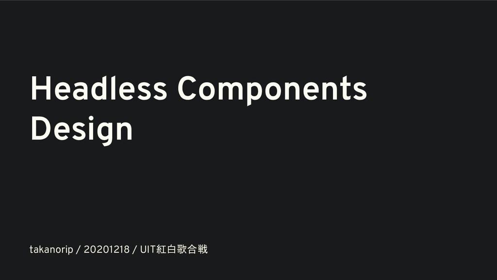 Headless Components Design takanorip / 20201218...