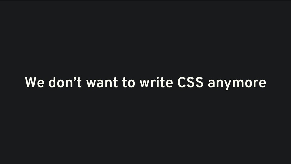 We don't want to write CSS anymore