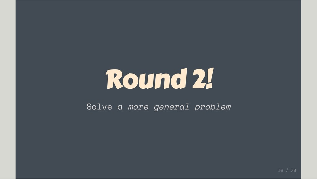 Round 2! Solve a more general problem 32 / 78