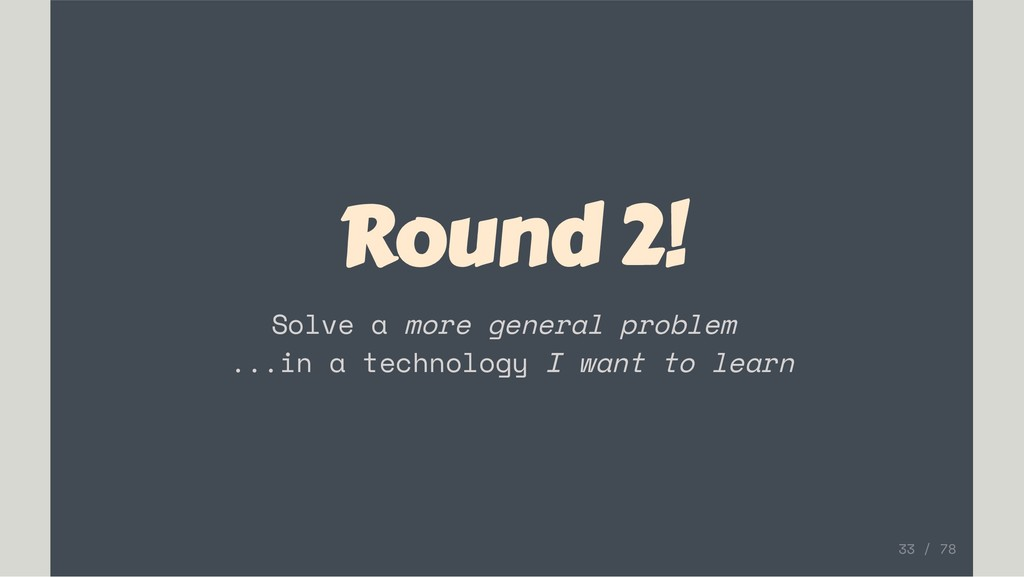 Round 2! Solve a more general problem ...in a t...
