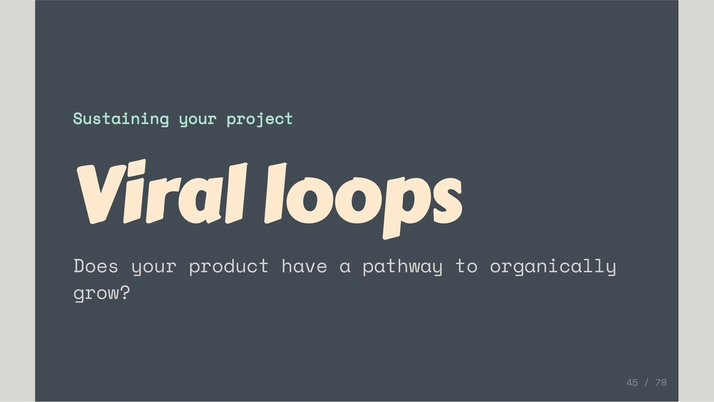 Sustaining your project Viral loops Does your p...