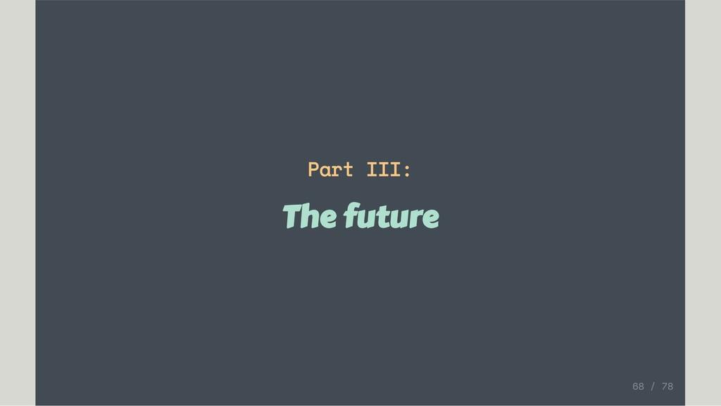Part III: The future 68 / 78