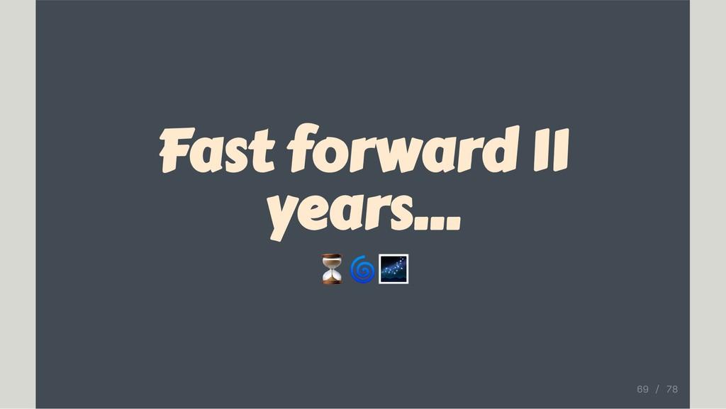 Fast forward 11 years... ⏳ 69 / 78