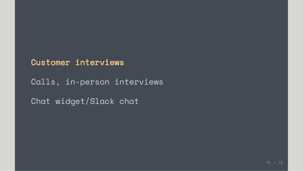 Customer interviews Calls, in-person interviews...