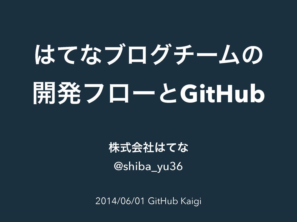 ͯͳϒϩάνʔϜͷ ։ൃϑϩʔͱGitHub 2014/06/01 GitHub Kaigi...