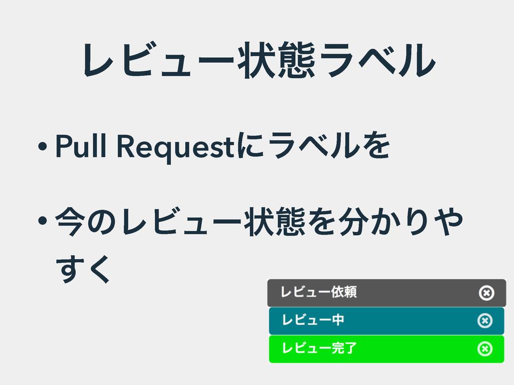 ϨϏϡʔঢ়ଶϥϕϧ • Pull RequestʹϥϕϧΛ • ࠓͷϨϏϡʔঢ়ଶΛ͔Γ ͘͢