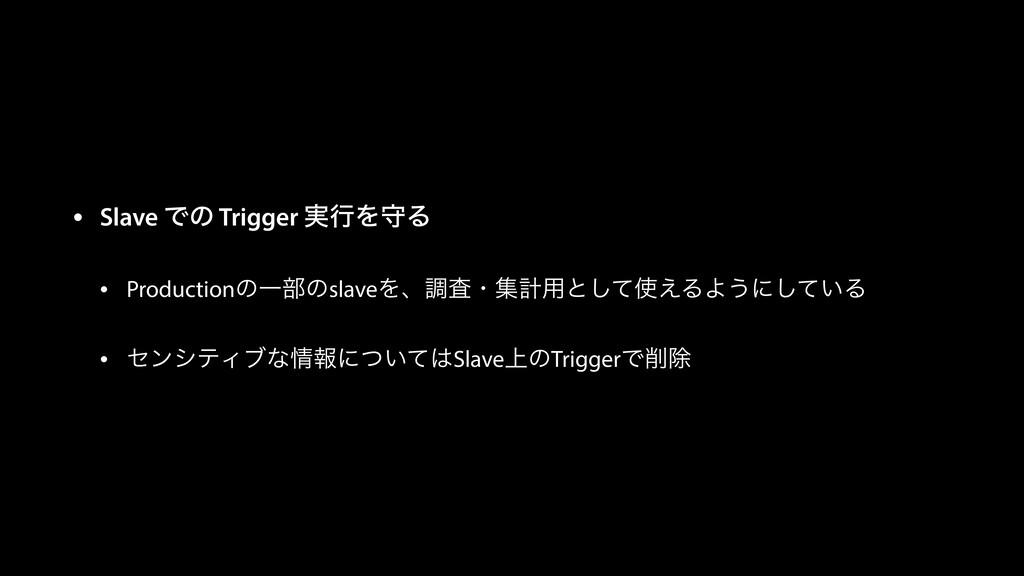 • Slave Ͱͷ Trigger ࣮ߦΛकΔ • ProductionͷҰ෦ͷslaveΛ...