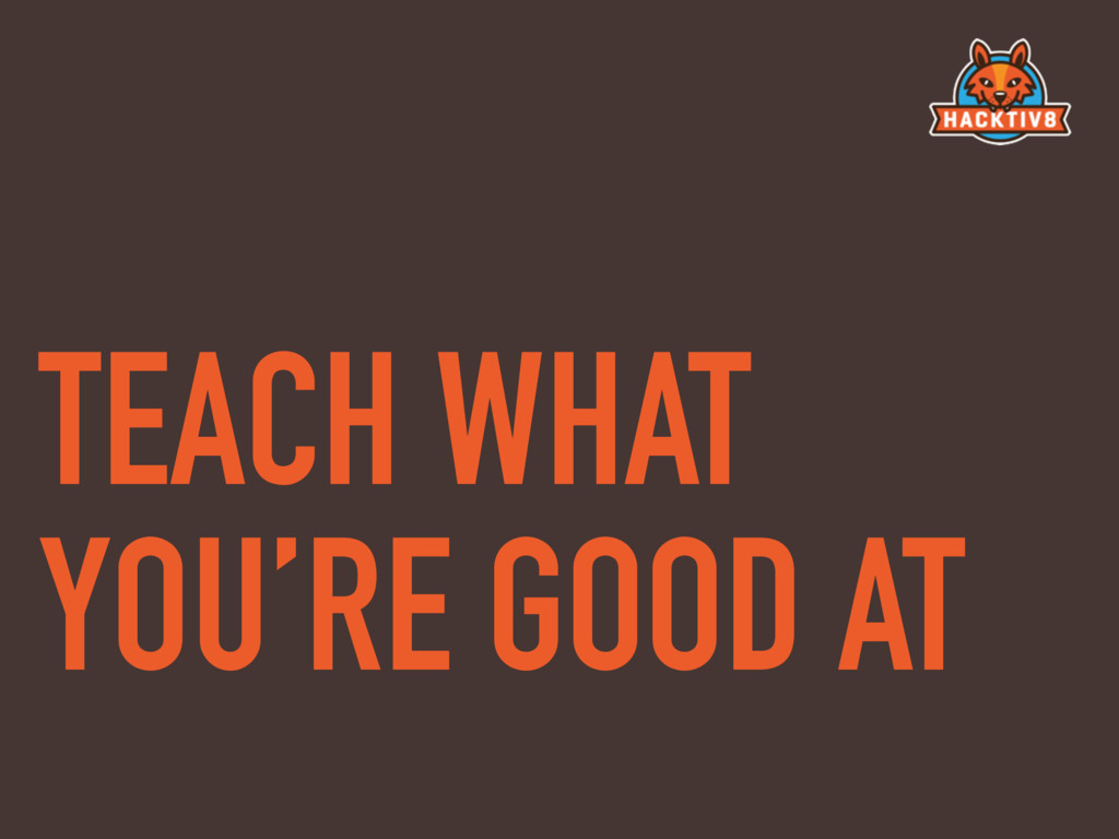 TEACH WHAT YOU'RE GOOD AT