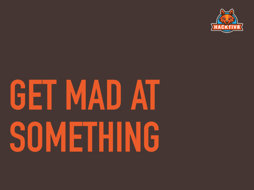 GET MAD AT SOMETHING