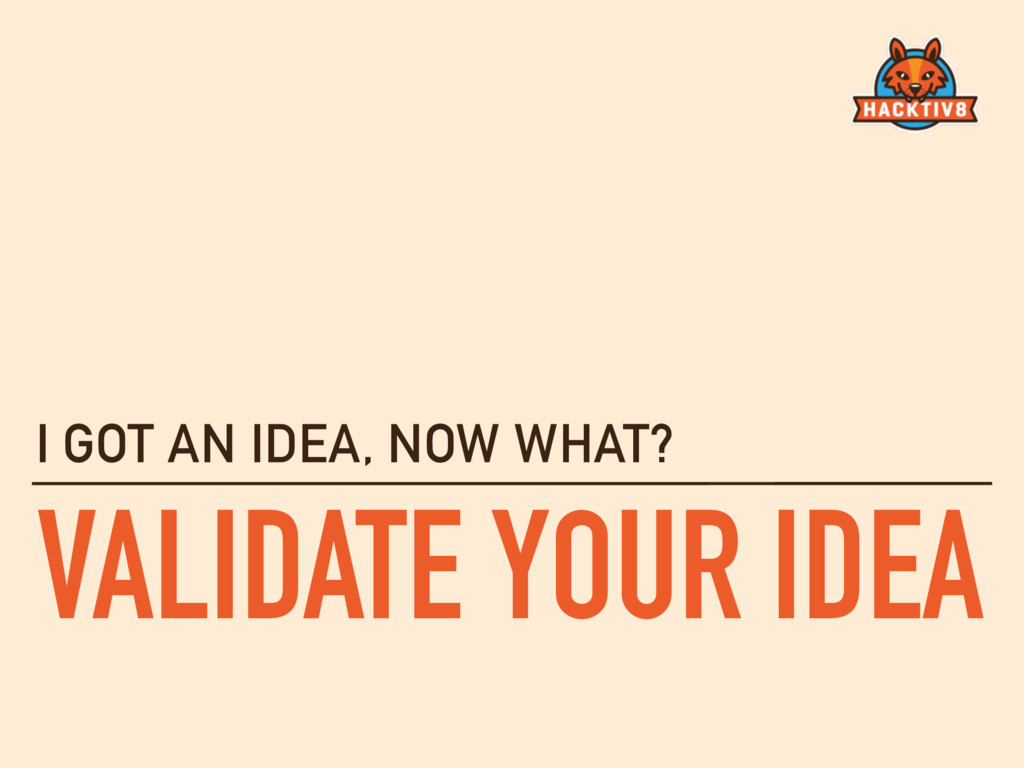 VALIDATE YOUR IDEA I GOT AN IDEA, NOW WHAT?