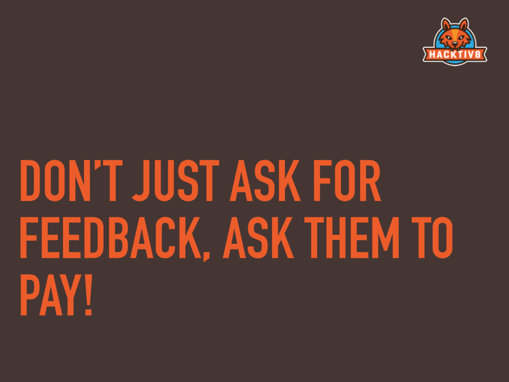 DON'T JUST ASK FOR FEEDBACK, ASK THEM TO PAY!