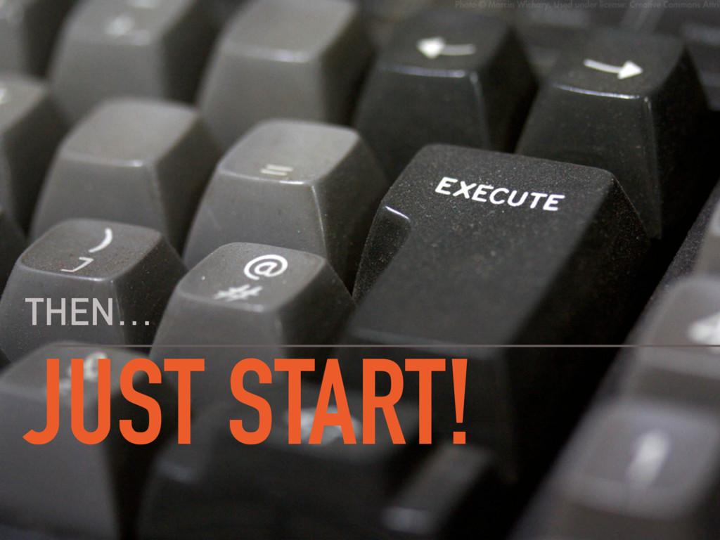JUST START! THEN…