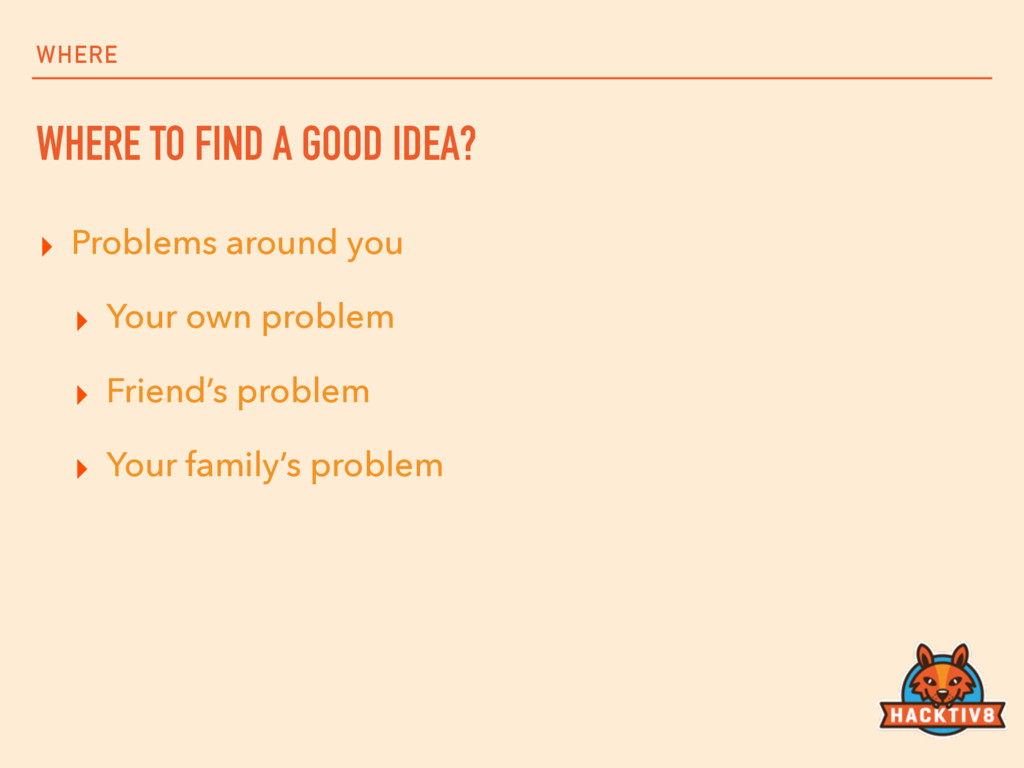 WHERE WHERE TO FIND A GOOD IDEA? ▸ Problems aro...