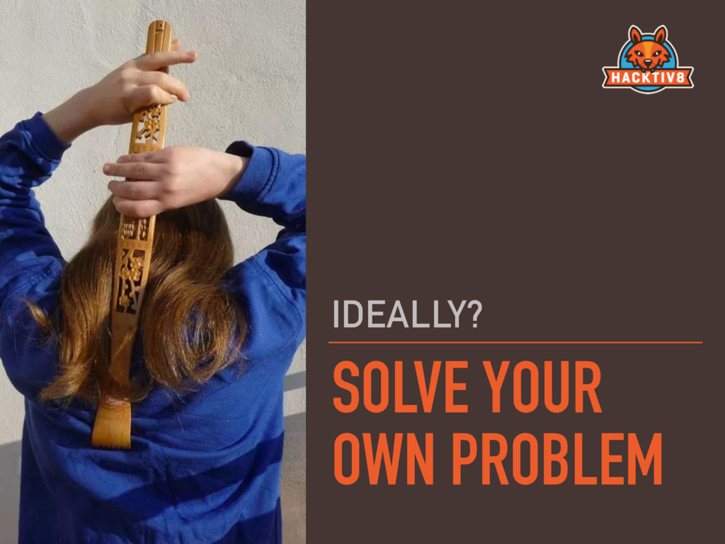 SOLVE YOUR OWN PROBLEM IDEALLY?