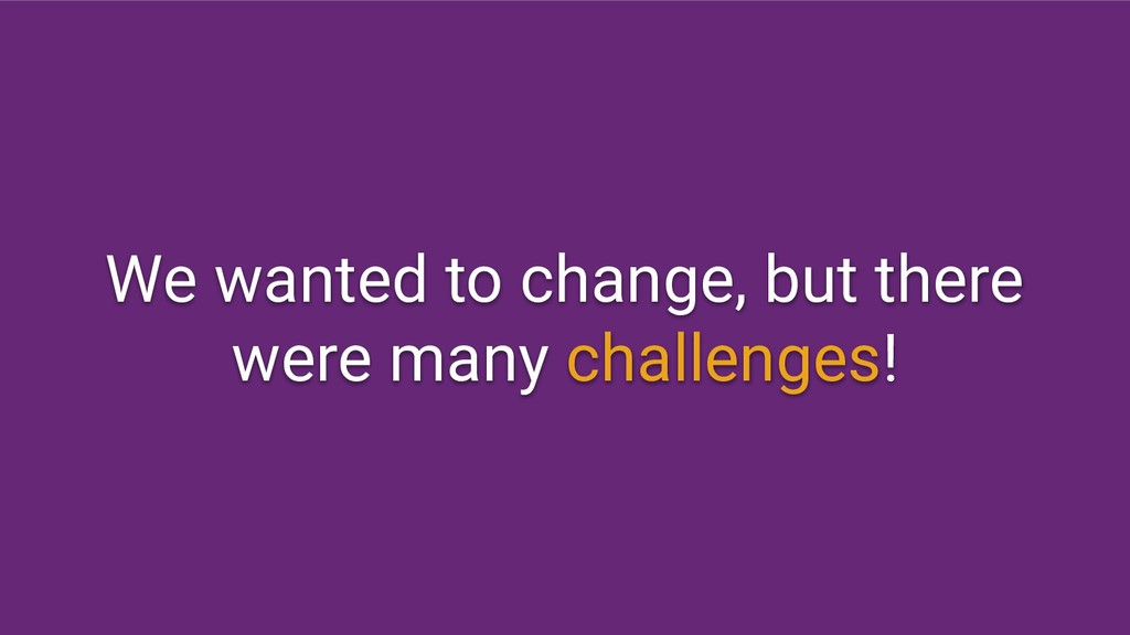 We wanted to change, but there were many challe...
