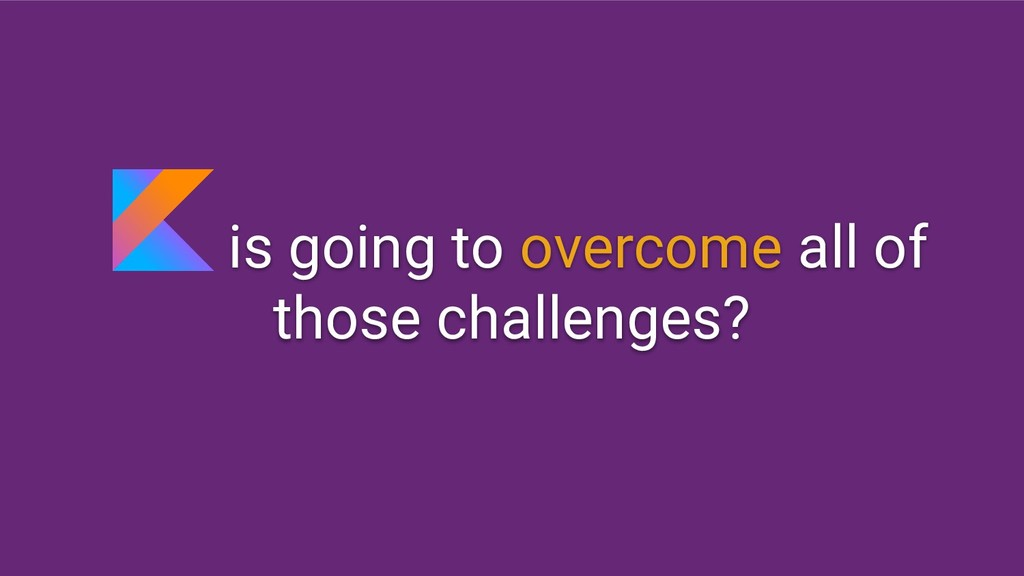 is going to overcome all of those challenges?
