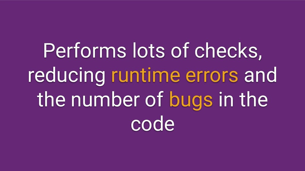 Performs lots of checks, reducing runtime error...